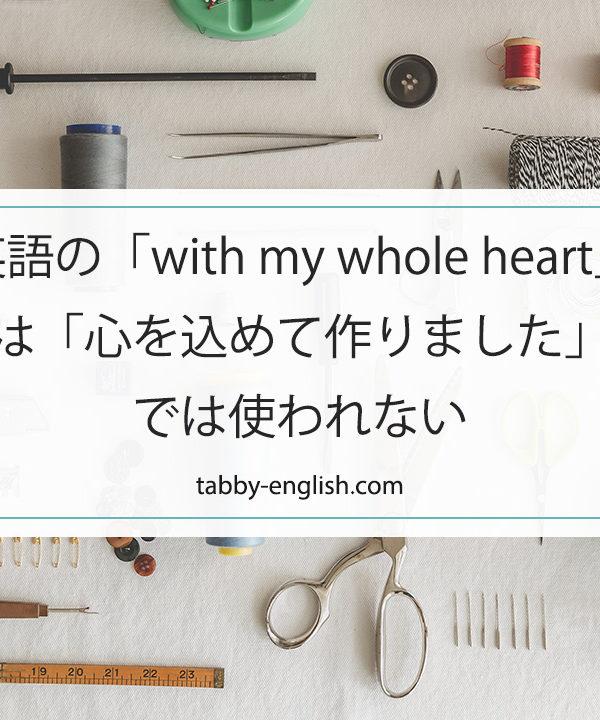 英語の「with my whole heart」は「心を込めて作りました」では使われない